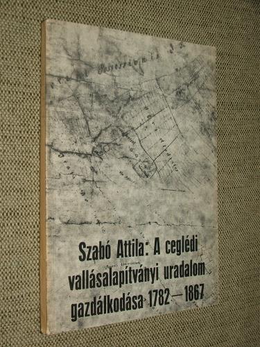 SZABÓ Attila: A ceglédi vallásalapítványi uradalom gazdálkodása 1782-1867