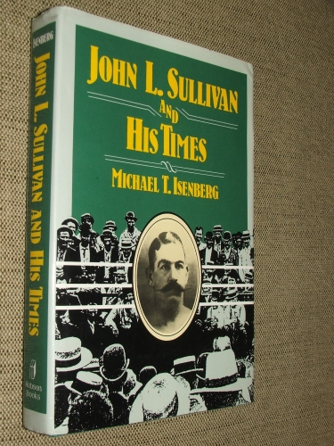 ISENBERG, Michael T.: John L(awrence) Sullivan and His Times