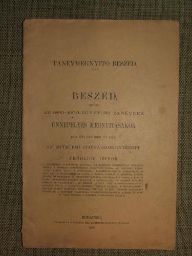 FRÖHLICH Izidor: Beszéd, melyet az 1899-1900. egyetemi tanévnek ünnepélyes megnyitásakor 1899. évi október hó 1-én az egyetemi ifjúsághoz intézett – –