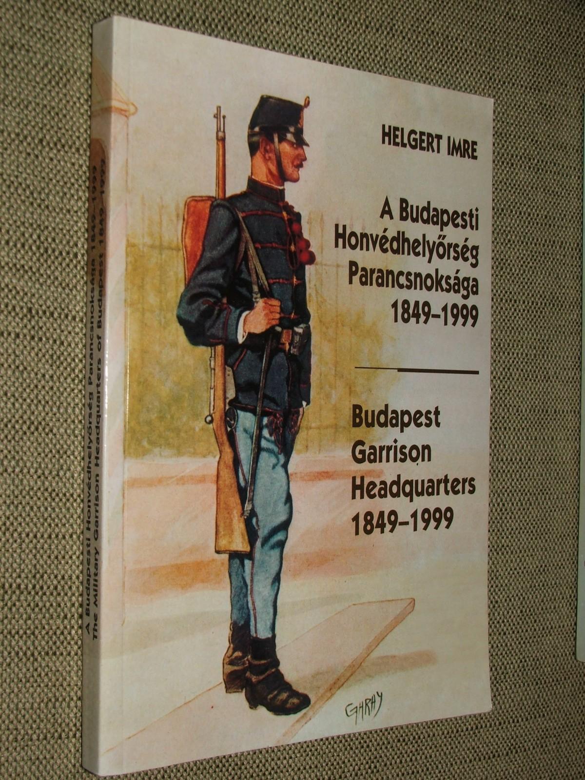 HELGERT Imre: A Budapesti Honvédhelyőrség Parancsnoksága 1849-1999