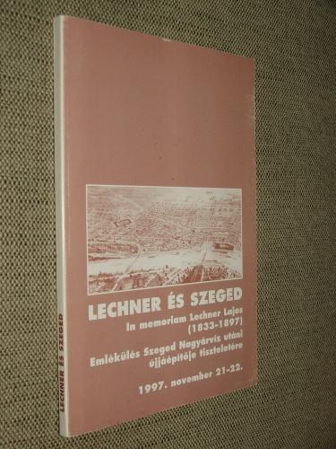 LECHNER ÉS SZEGED: Emlékülés Szeged Nagyárvíz utáni újjáépítője tiszteletére 1997.november 21-22. Szeged