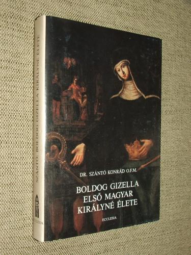 SZÁNTÓ Konrád O.F.M.: Boldog Gizella első magyar királyné élete