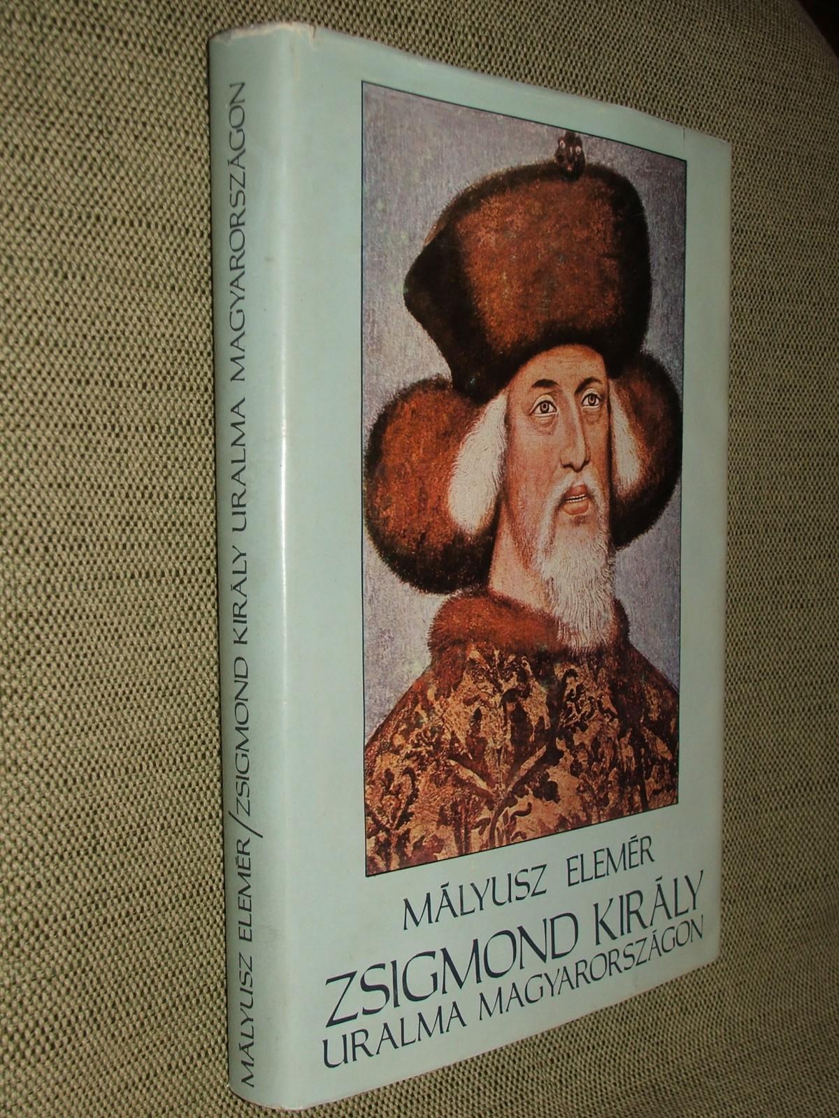 MÁLYUSZ Elemér: Zsigmond király uralma Magyarországon 1387-1437