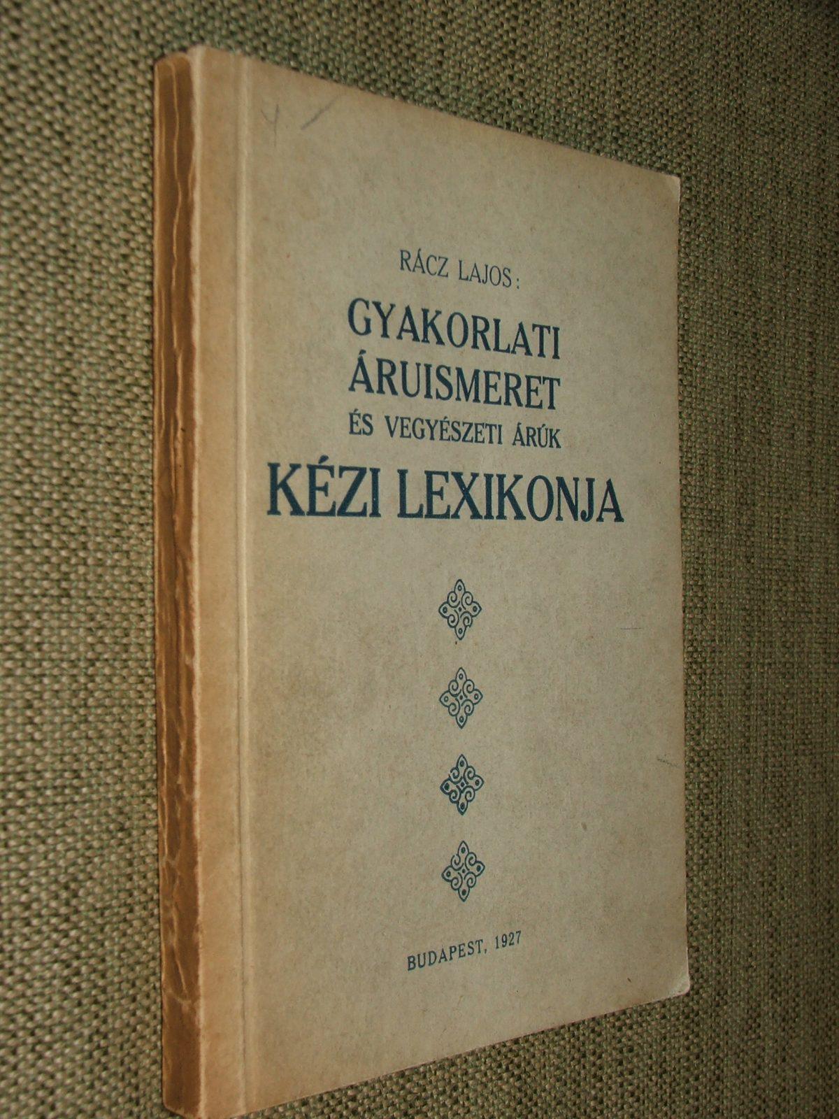 RÁCZ Lajos: Gyakorlati áruismeret és vegyészeti árúk kézi lexikonja